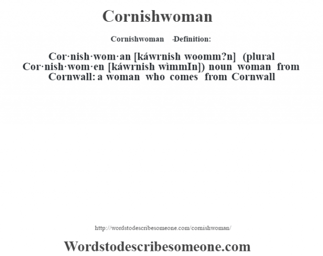 Cornishwoman   - Definition:Cor·nish·wom·an [káwrnish woomm?n] (plural Cor·nish·wom·en [káwrnish wìmmIn])  noun   woman from Cornwall: a woman who comes from Cornwall