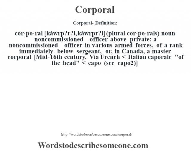Corporal- Definition:cor·po·ral [káwrp?r?l, káwrpr?l] (plural cor·po·rals)  noun   noncommissioned officer above private: a noncommissioned officer in various armed forces, of a rank immediately below sergeant, or, in Canada, a master corporal    [Mid-16th century. Via French < Italian caporale