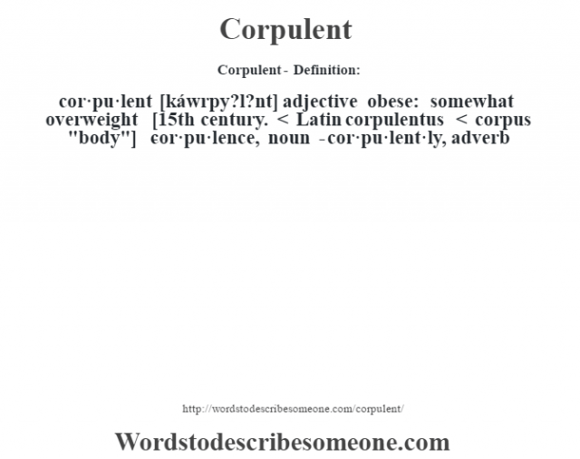 Corpulent- Definition:cor·pu·lent [káwrpy?l?nt] adjective   obese: somewhat overweight    [15th century. < Latin corpulentus < corpus