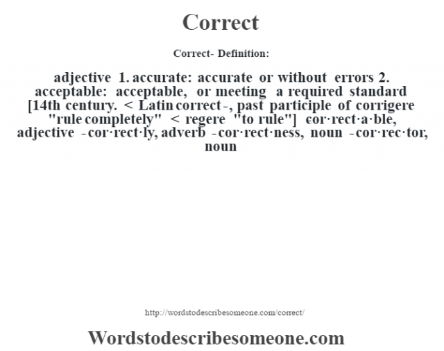 Correct- Definition:adjective  1.  accurate: accurate or without errors    2.  acceptable: acceptable, or meeting a required standard      [14th century. < Latin correct-, past participle of corrigere