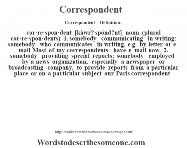 Correspondent- Definition:cor·re·spon·dent [kàwr? spónd?nt] noun (plural cor·re·spon·dents)  1.  somebody communicating in writing: somebody who communicates in writing, e.g. by letter or e-mail Most of my correspondents have e-mail now.   2.  somebody providing special reports: somebody employed by a news organization, especially a newspaper or broadcasting company, to provide reports from a particular place or on a particular subject our Paris correspondent