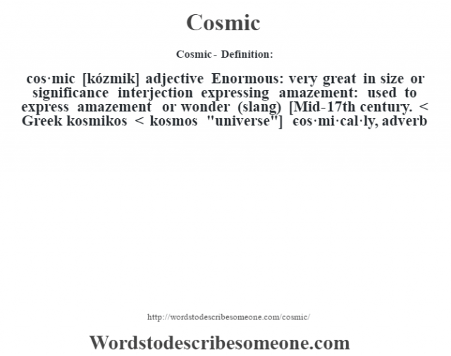 Cosmic- Definition:cos·mic [kózmik] adjective  Enormous: very great in size or significance    interjection   expressing amazement: used to express amazement or wonder (slang)    [Mid-17th century. < Greek kosmikos < kosmos