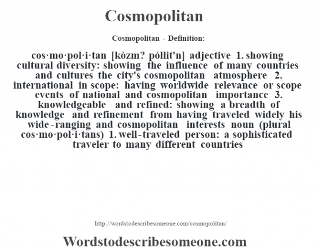 Cosmopolitan- Definition:cos·mo·pol·i·tan [kòzm? póllit'n] adjective  1.  showing cultural diversity: showing the influence of many countries and cultures the city's cosmopolitan atmosphere   2.  international in scope: having worldwide relevance or scope events of national and cosmopolitan importance   3.  knowledgeable and refined: showing a breadth of knowledge and refinement from having traveled widely his wide-ranging and cosmopolitan interests     noun (plural cos·mo·pol·i·tans)  1.  well-traveled person: a sophisticated traveler to many different countries