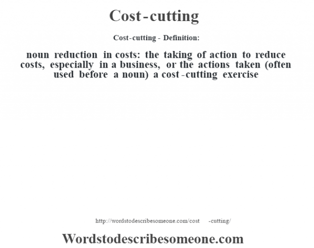 Cost-cutting- Definition:noun   reduction in costs: the taking of action to reduce costs, especially in a business, or the actions taken (often used before a noun)  a cost-cutting exercise