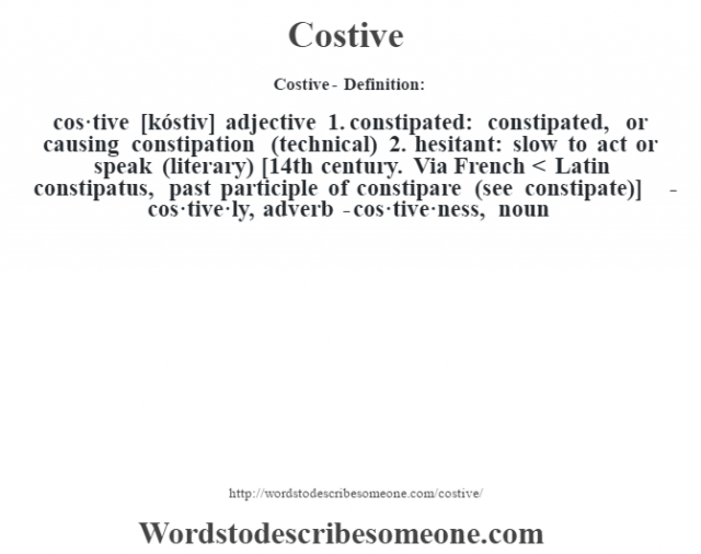 Costive- Definition:cos·tive [kóstiv] adjective  1.  constipated: constipated, or causing constipation (technical)  2.  hesitant: slow to act or speak (literary)    [14th century. Via French < Latin constipatus, past participle of constipare (see constipate)]   -cos·tive·ly, adverb -cos·tive·ness, noun