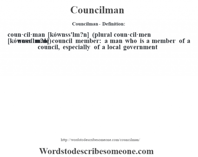 Councilman- Definition:coun·cil·man [kównss'lm?n] (plural coun·cil·men [kównss'lm?n])  noun   male council member: a man who is a member of a council, especially of a local government