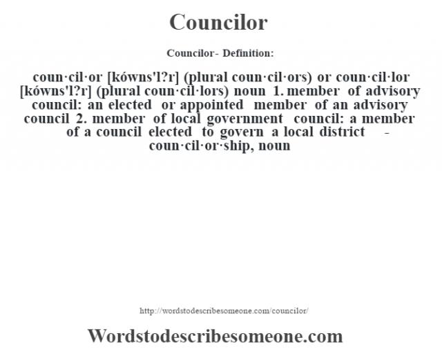 Councilor- Definition:coun·cil·or [kówns'l?r] (plural coun·cil·ors) or coun·cil·lor [kówns'l?r] (plural coun·cil·lors)  noun  1.  member of advisory council: an elected or appointed member of an advisory council  2.  member of local government council: a member of a council elected to govern a local district     -coun·cil·or·ship, noun