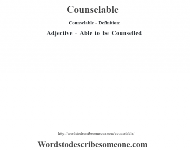 Counselable- Definition:Adjective - Able to be Counselled