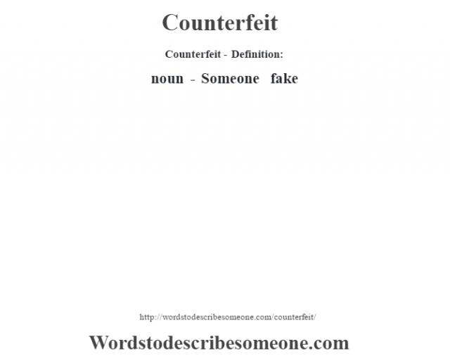 Counterfeit- Definition:noun - Someone fake