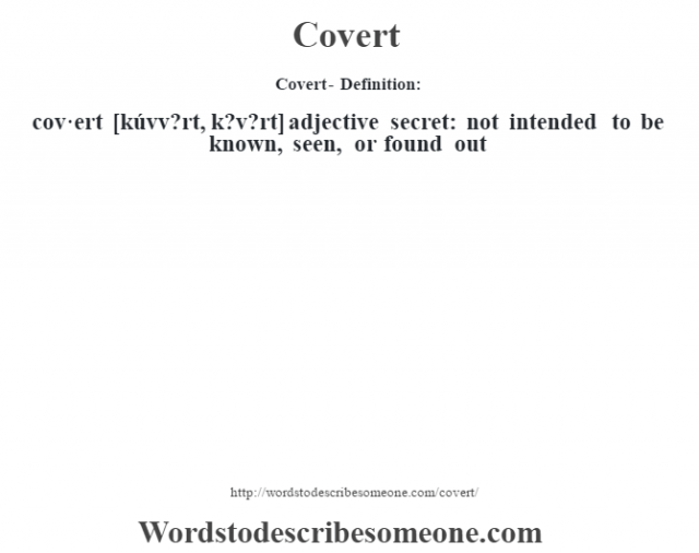 Covert- Definition:cov·ert [kúvv?rt, k?v?rt] adjective   secret: not intended to be known, seen, or found out