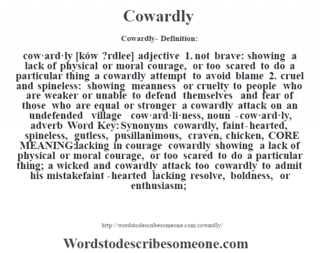 Cowardly- Definition:cow·ard·ly [ków ?rdlee] adjective  1.  not brave: showing a lack of physical or moral courage, or too scared to do a particular thing a cowardly attempt to avoid blame   2.  cruel and spineless: showing meanness or cruelty to people who are weaker or unable to defend themselves and fear of those who are equal or stronger a cowardly attack on an undefended village      -cow·ard·li·ness, noun -cow·ard·ly, adverb Word Key: Synonyms cowardly, faint-hearted, spineless, gutless, pusillanimous, craven, chicken,  CORE MEANING: lacking in courage cowardly showing a lack of physical or moral courage, or too scared to do a particular thing;  a wicked and cowardly attack too cowardly to admit his mistakefaint-hearted lacking resolve, boldness, or enthusiasm;