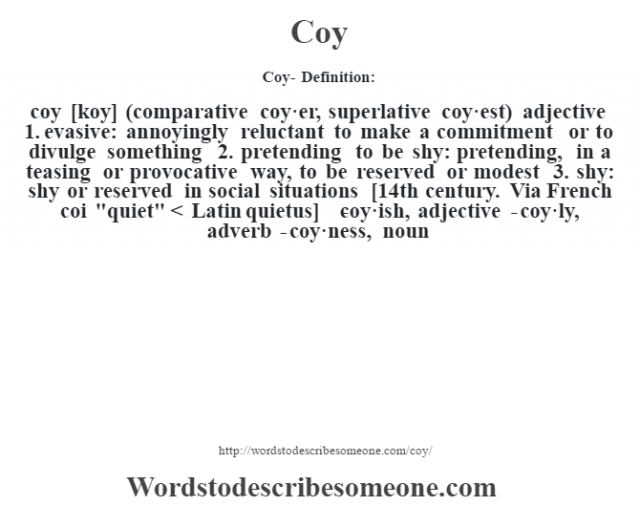 Coy- Definition:coy [koy] (comparative coy·er, superlative coy·est)  adjective  1.  evasive: annoyingly reluctant to make a commitment or to divulge something  2.  pretending to be shy: pretending, in a teasing or provocative way, to be reserved or modest  3.  shy: shy or reserved in social situations    [14th century. Via French coi