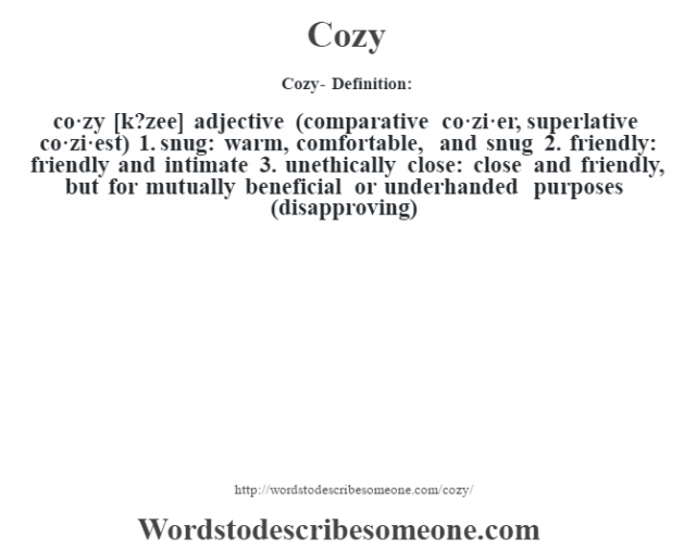 Cozy- Definition:co·zy [k?zee] adjective (comparative co·zi·er, superlative co·zi·est)  1.  snug: warm, comfortable, and snug  2.  friendly: friendly and intimate  3.  unethically close: close and friendly, but for mutually beneficial or underhanded purposes (disapproving)