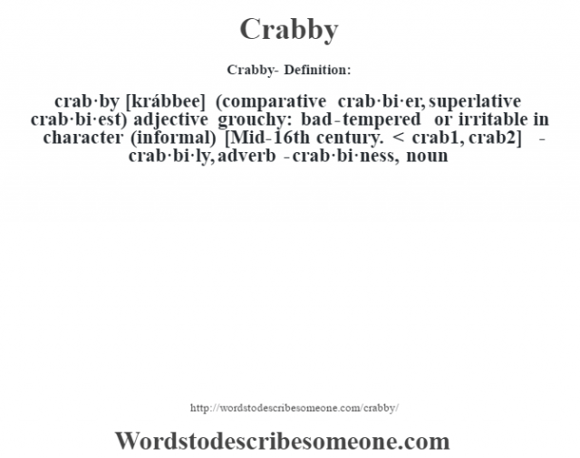 Crabby- Definition:crab·by [krábbee] (comparative crab·bi·er, superlative crab·bi·est)  adjective   grouchy: bad-tempered or irritable in character (informal)    [Mid-16th century. < crab1, crab2]   -crab·bi·ly, adverb -crab·bi·ness, noun