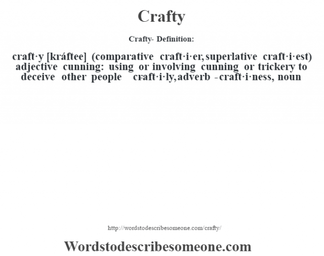 Crafty- Definition:craft·y [kráftee] (comparative craft·i·er, superlative craft·i·est)  adjective   cunning: using or involving cunning or trickery to deceive other people     -craft·i·ly, adverb -craft·i·ness, noun