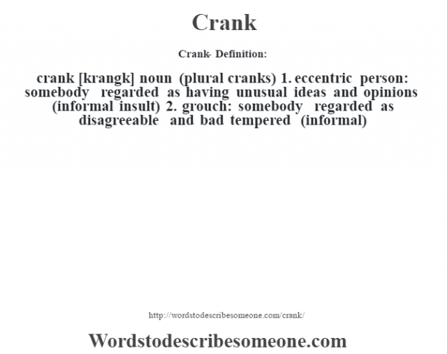 Crank- Definition:crank [krangk] noun (plural cranks)  1.  eccentric person: somebody regarded as having unusual ideas and opinions (informal insult)  2.  grouch: somebody regarded as disagreeable and bad tempered (informal)