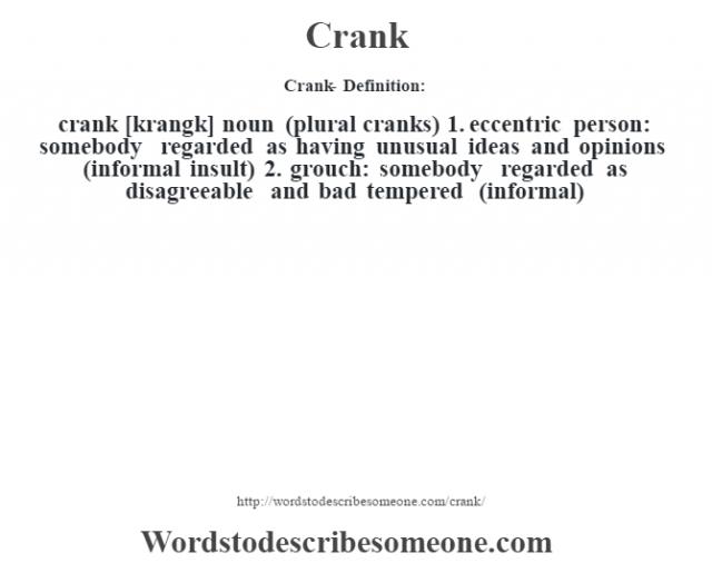 Crank- Definition:crank [krangk] noun (plural cranks)  1.  eccentric person: somebody regarded as having unusual ideas and opinions (informal insult)  2.  grouch: somebody regarded as disagreeable and bad tempered (informal)