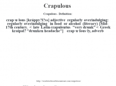 "Crapulous- Definition:crap·u·lous [kráppy?l?ss] adjective   regularly overindulging: regularly overindulging in food or alcohol (literary)    [Mid-17th century. < late Latin crapulentus ""very drunk"" < Greek kraipal? ""drunken headache""]   -crap·u·lous·ly, adverb"