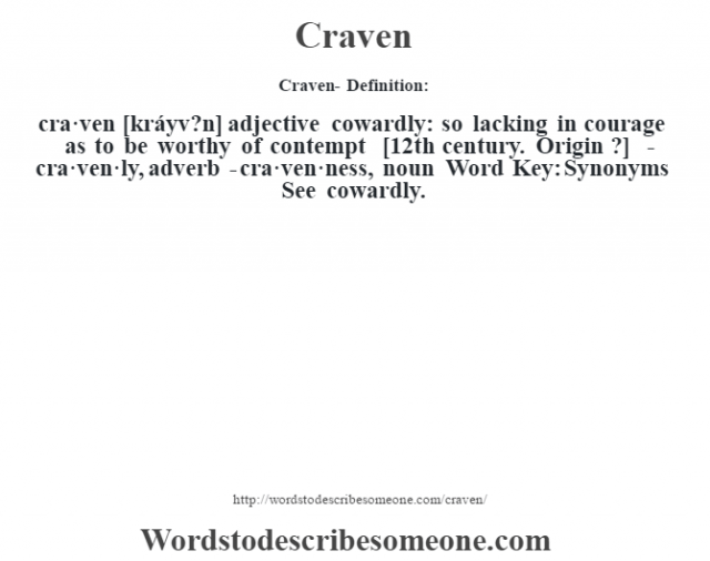 Craven- Definition:cra·ven [kráyv?n] adjective   cowardly: so lacking in courage as to be worthy of contempt    [12th century. Origin ?]   -cra·ven·ly, adverb -cra·ven·ness, noun Word Key: Synonyms  See cowardly.