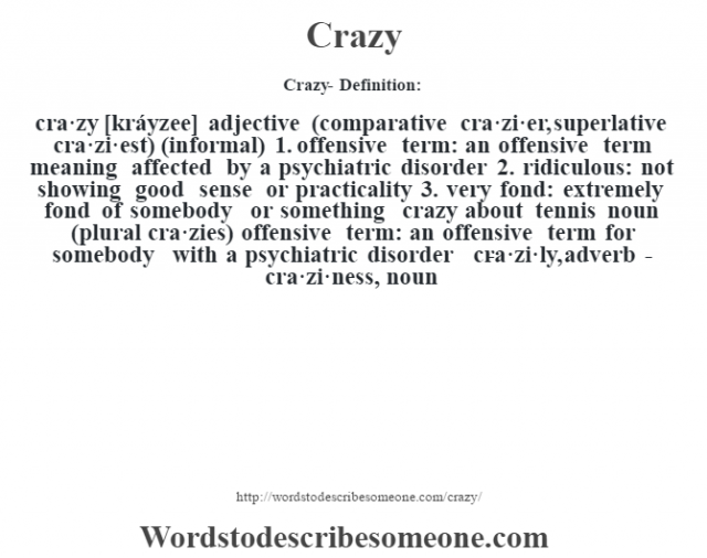 Crazy- Definition:cra·zy [kráyzee] adjective (comparative cra·zi·er, superlative cra·zi·est) (informal)  1.  offensive term: an offensive term meaning affected by a psychiatric disorder  2.  ridiculous: not showing good sense or practicality  3.  very fond: extremely fond of somebody or something crazy about tennis     noun (plural cra·zies)   offensive term: an offensive term for somebody with a psychiatric disorder     -cra·zi·ly, adverb -cra·zi·ness, noun