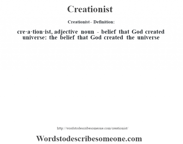 Creationist- Definition:cre·a·tion·ist, adjective noun - belief that God created universe: the belief that God created the universe