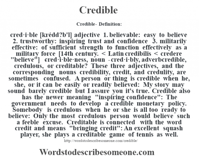 Credible- Definition:cred·i·ble [krédd?b'l] adjective  1.  believable: easy to believe  2.  trustworthy: inspiring trust and confidence  3.  militarily effective: of sufficient strength to function effectively as a military force    [14th century. < Latin credibilis < credere