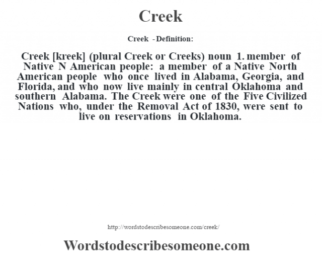 Creek  - Definition:Creek [kreek] (plural Creek or Creeks)  noun  1.  member of Native N American people: a member of a Native North American people who once lived in Alabama, Georgia, and Florida, and who now live mainly in central Oklahoma and southern Alabama.  The Creek were one of the Five Civilized Nations who, under the Removal Act of 1830, were sent to live on reservations in Oklahoma.