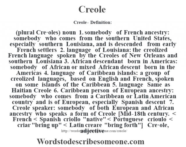 Creole- Definition:(plural Cre·oles)  noun  1.  somebody of French ancestry: somebody who comes from the southern United States, especially southern Louisiana, and is descended from early French settlers  2.  language of Louisiana: the creolized French language spoken by the Creoles of New Orleans and southern Louisiana  3.  African descendant born in Americas: somebody of African or mixed African descent born in the Americas  4.  language of Caribbean islands: a group of creolized languages, based on English and French, spoken on some islands of the Caribbean  5.  language Same as Haitian Creole  6.  Caribbean person of European ancestry: somebody who comes from a Caribbean or Latin American country and is of European, especially Spanish descent  7.  Creole speaker: somebody of both European and African ancestry who speaks a form of Creole    [Mid-18th century. < French < Spanish criollo