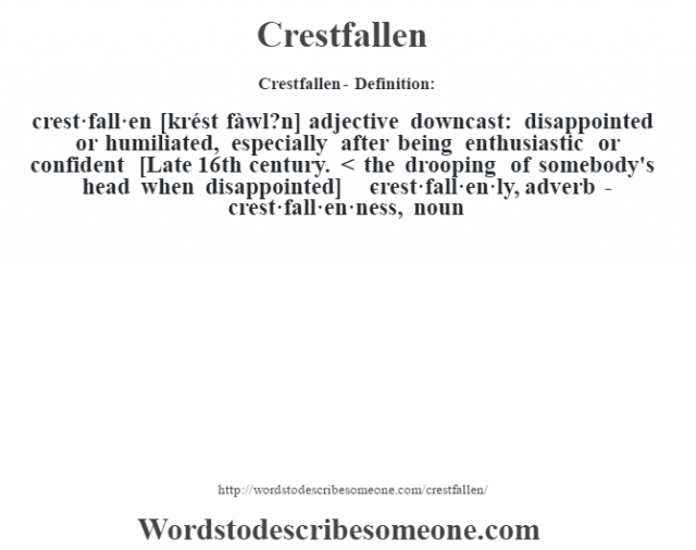 Crestfallen- Definition:crest·fall·en [krést fàwl?n] adjective   downcast: disappointed or humiliated, especially after being enthusiastic or confident    [Late 16th century. < the drooping of somebody's head when disappointed]   -crest·fall·en·ly, adverb -crest·fall·en·ness, noun