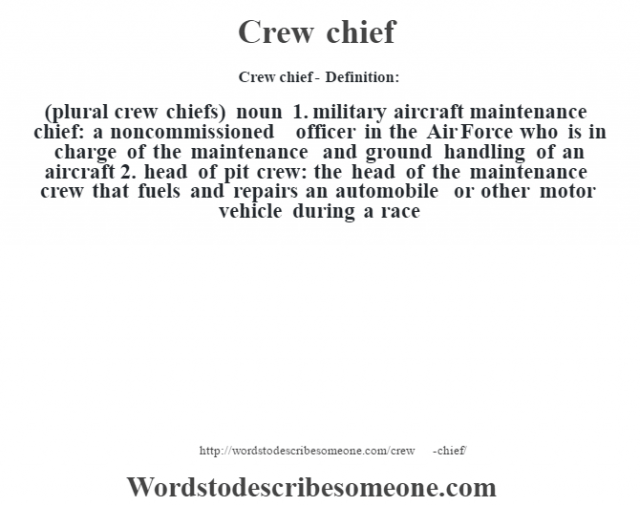 Crew chief- Definition:(plural crew chiefs)  noun  1.  military aircraft maintenance chief: a noncommissioned officer in the Air Force who is in charge of the maintenance and ground handling of an aircraft  2.  head of pit crew: the head of the maintenance crew that fuels and repairs an automobile or other motor vehicle during a race