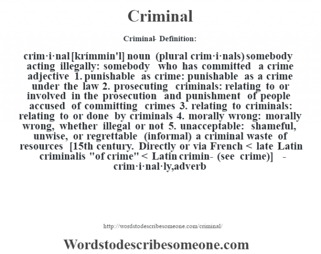 Criminal- Definition:crim·i·nal [krímmin'l] noun (plural crim·i·nals)   somebody acting illegally: somebody who has committed a crime    adjective  1.  punishable as crime: punishable as a crime under the law  2.  prosecuting criminals: relating to or involved in the prosecution and punishment of people accused of committing crimes  3.  relating to criminals: relating to or done by criminals  4.  morally wrong: morally wrong, whether illegal or not  5.  unacceptable: shameful, unwise, or regrettable (informal)  a criminal waste of resources     [15th century. Directly or via French < late Latin criminalis