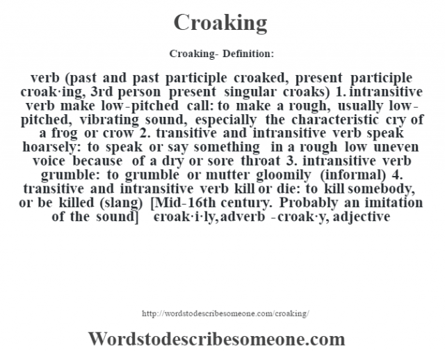 Croaking- Definition:verb (past and past participle croaked, present participle croak·ing, 3rd person present singular croaks)  1.  intransitive verb make low-pitched call: to make a rough, usually low-pitched, vibrating sound, especially the characteristic cry of a frog or crow  2.  transitive and intransitive verb speak hoarsely: to speak or say something in a rough low uneven voice because of a dry or sore throat  3.  intransitive verb grumble: to grumble or mutter gloomily (informal)  4.  transitive and intransitive verb kill or die: to kill somebody, or be killed (slang)    [Mid-16th century. Probably an imitation of the sound]   -croak·i·ly, adverb -croak·y, adjective