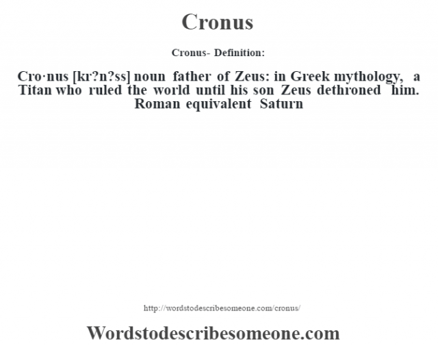 Cronus- Definition:Cro·nus [kr?n?ss] noun   father of Zeus: in Greek mythology, a Titan who ruled the world until his son Zeus dethroned him. Roman equivalent Saturn