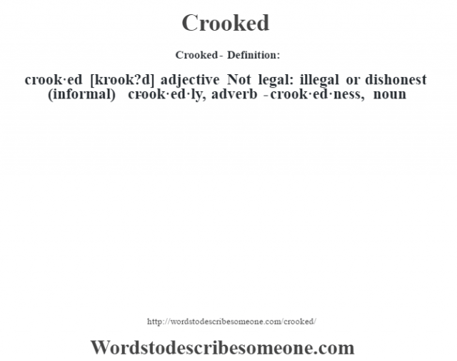Crooked- Definition:crook·ed [krook?d] adjective  Not legal: illegal or dishonest (informal)     -crook·ed·ly, adverb -crook·ed·ness, noun