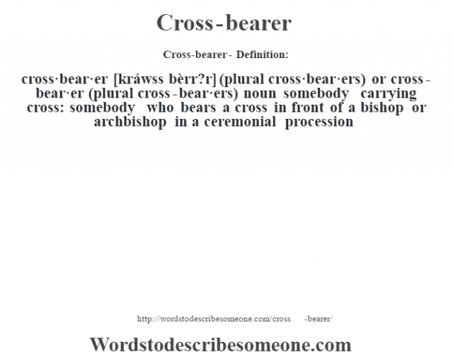 Cross-bearer- Definition:cross·bear·er [kráwss bèrr?r] (plural cross·bear·ers) or cross-bear·er (plural cross-bear·ers)  noun   somebody carrying cross: somebody who bears a cross in front of a bishop or archbishop in a ceremonial procession