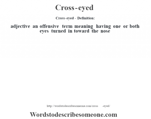 Cross-eyed- Definition:adjective   an offensive term meaning having one or both eyes turned in toward the nose