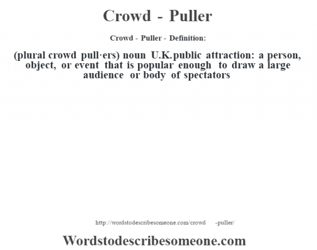 Crowd - Puller - Definition:(plural crowd pull·ers)  noun   U.K. public attraction: a person, object, or event that is popular enough to draw a large audience or body of spectators