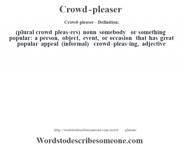 Crowd-pleaser- Definition:(plural crowd pleas·ers)  noun   somebody or something popular: a person, object, event, or occasion that has great popular appeal (informal)     -crowd-pleas·ing, adjective