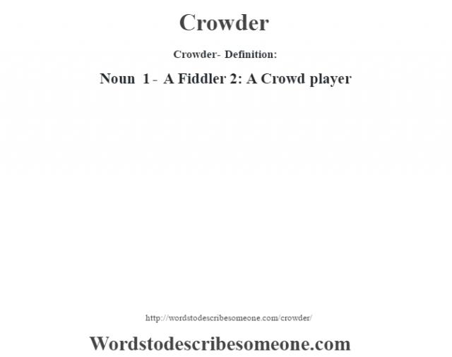 Crowder- Definition:Noun 1 - A Fiddler 2: A Crowd player
