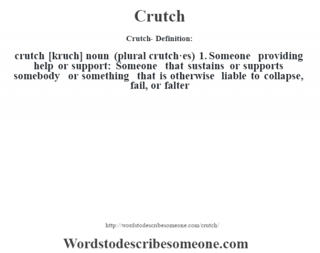 Crutch- Definition:crutch [kruch] noun (plural crutch·es)  1.  Someone providing help or support: Someone that sustains or supports somebody or something that is otherwise liable to collapse, fail, or falter