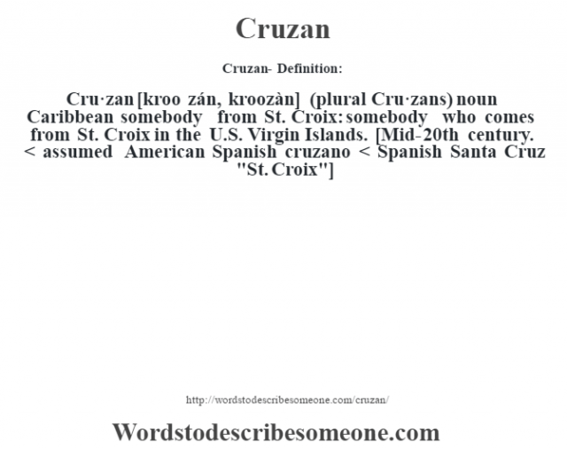 Cruzan- Definition:Cru·zan [kroo zán, kroozàn] (plural Cru·zans)  noun   Caribbean somebody from St. Croix: somebody who comes from St. Croix in the U.S. Virgin Islands.    [Mid-20th century. < assumed American Spanish cruzano < Spanish Santa Cruz