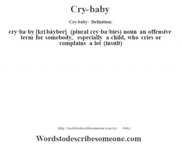 Cry-baby- Definition:cry·ba·by [kri bàybee] (plural cry·ba·bies)  noun   an offensive term for somebody, especially a child, who cries or complains a lot (insult)