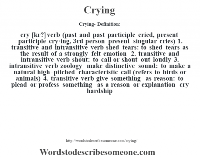 Crying- Definition:cry [kr?] verb (past and past participle cried, present participle cry·ing, 3rd person present singular cries)  1.  transitive and intransitive verb shed tears: to shed tears as the result of a strongly felt emotion  2.  transitive and intransitive verb shout: to call or shout out loudly  3.  intransitive verb zoology make distinctive sound: to make a natural high-pitched characteristic call (refers to birds or animals)  4.  transitive verb give something as reason: to plead or profess something as a reason or explanation cry hardship