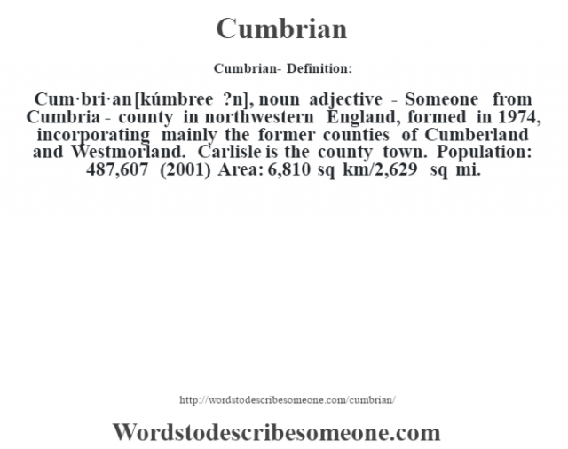 Cumbrian- Definition:Cum·bri·an [kúmbree ?n], noun adjective - Someone from Cumbria - county in northwestern England, formed in 1974, incorporating mainly the former counties of Cumberland and Westmorland. Carlisle is the county town.  Population: 487,607 (2001) Area: 6,810 sq km/2,629 sq mi.