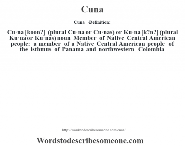 Cuna   - Definition:Cu·na [koon?] (plural Cu·na or Cu·nas) or Ku·na [k?n?] (plural Ku·na or Ku·nas)  noun  Member of Native Central American people: a member of a Native Central American people of the isthmus of Panama and northwestern Colombia