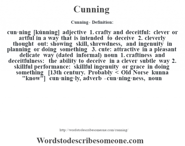 Cunning- Definition:cun·ning [kúnning] adjective  1.  crafty and deceitful: clever or artful in a way that is intended to deceive  2.  cleverly thought out: showing skill, shrewdness, and ingenuity in planning or doing something  3.  cute: attractive in a pleasant delicate way (dated informal)    noun  1.  craftiness and deceitfulness: the ability to deceive in a clever subtle way  2.  skillful performance: skillful ingenuity or grace in doing something    [13th century. Probably < Old Norse kunna