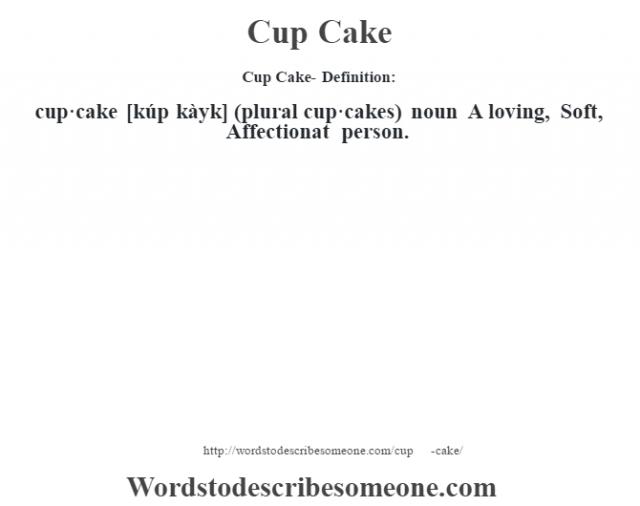 Cup Cake- Definition:cup·cake [kúp kàyk] (plural cup·cakes)  noun  A loving, Soft, Affectionat person.