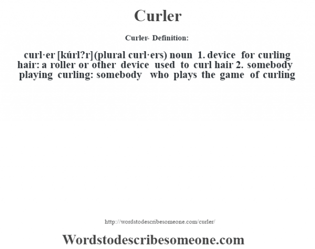 Curler- Definition:curl·er [kúrl?r] (plural curl·ers)  noun  1.  device for curling hair: a roller or other device used to curl hair  2.  somebody playing curling: somebody who plays the game of curling