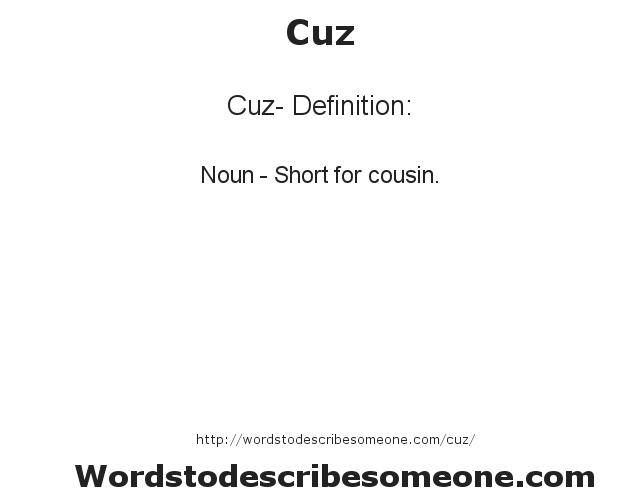 Cuz- Definition:Noun - Short for cousin.