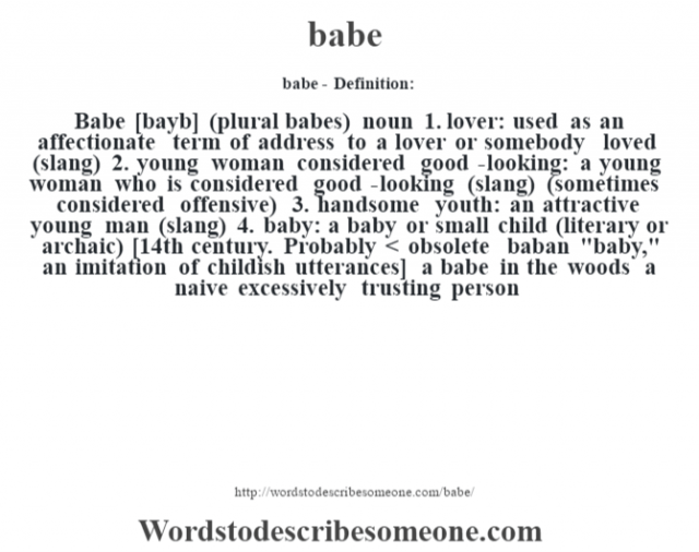 babe- Definition:Babe [bayb] (plural babes)  noun  1.  lover: used as an affectionate term of address to a lover or somebody loved (slang)  2.  young woman considered good-looking: a young woman who is considered good-looking (slang) (sometimes considered offensive)  3.  handsome youth: an attractive young man (slang)  4.  baby: a baby or small child (literary or archaic)    [14th century. Probably < obsolete baban